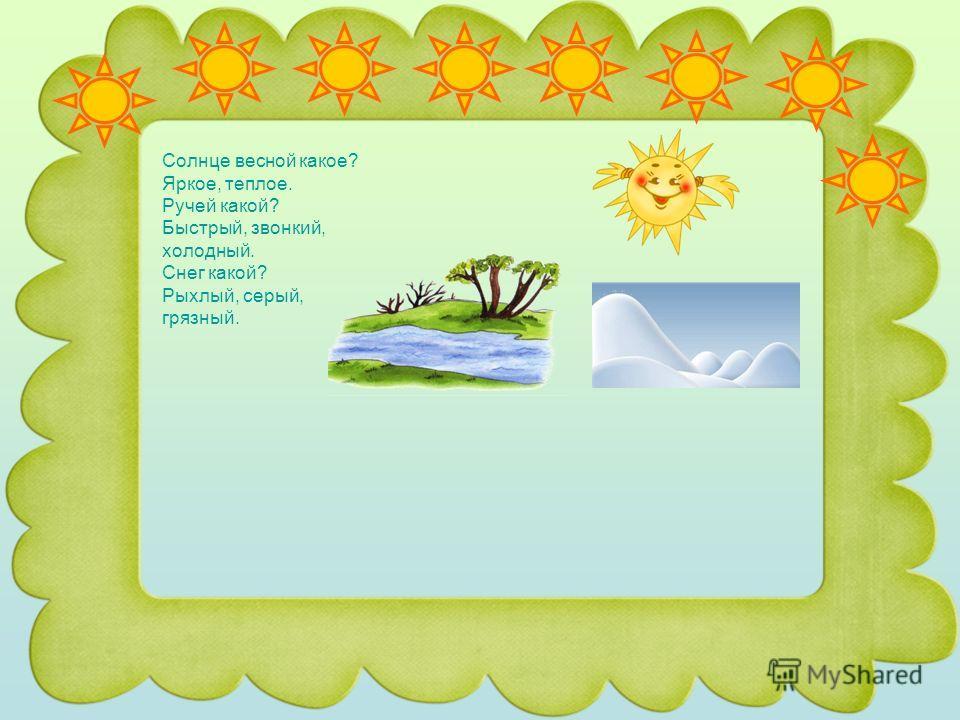 Солнце весной какое? Яркое, теплое. Ручей какой? Быстрый, звонкий, холодный. Снег какой? Рыхлый, серый, грязный.