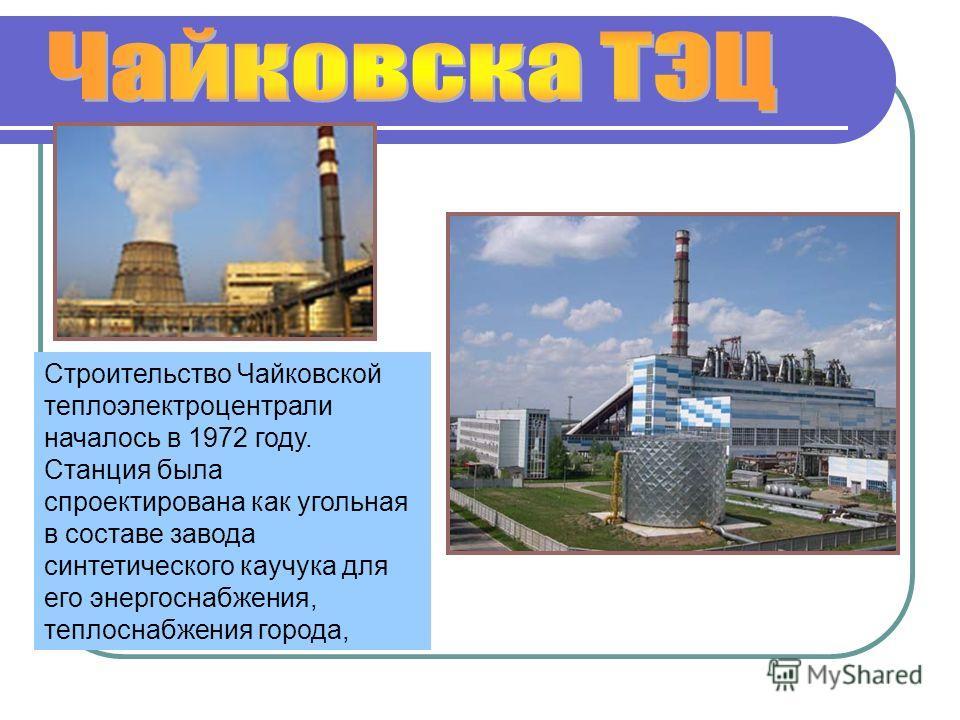 Строительство Чайковской теплоэлектроцентрали началось в 1972 году. Станция была спроектирована как угольная в составе завода синтетического каучука для его энергоснабжения, теплоснабжения города,
