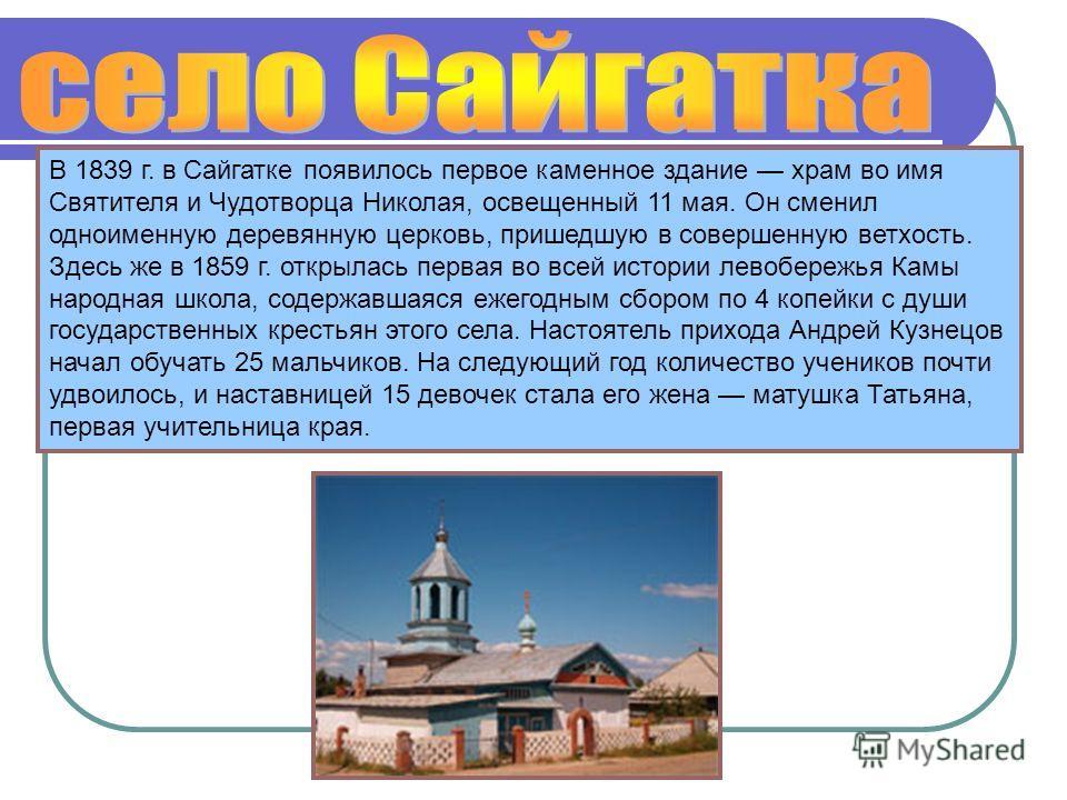 В 1839 г. в Сайгатке появилось первое каменное здание храм во имя Святителя и Чудотворца Николая, освещенный 11 мая. Он сменил одноименную деревянную церковь, пришедшую в совершенную ветхость. Здесь же в 1859 г. открылась первая во всей истории левоб