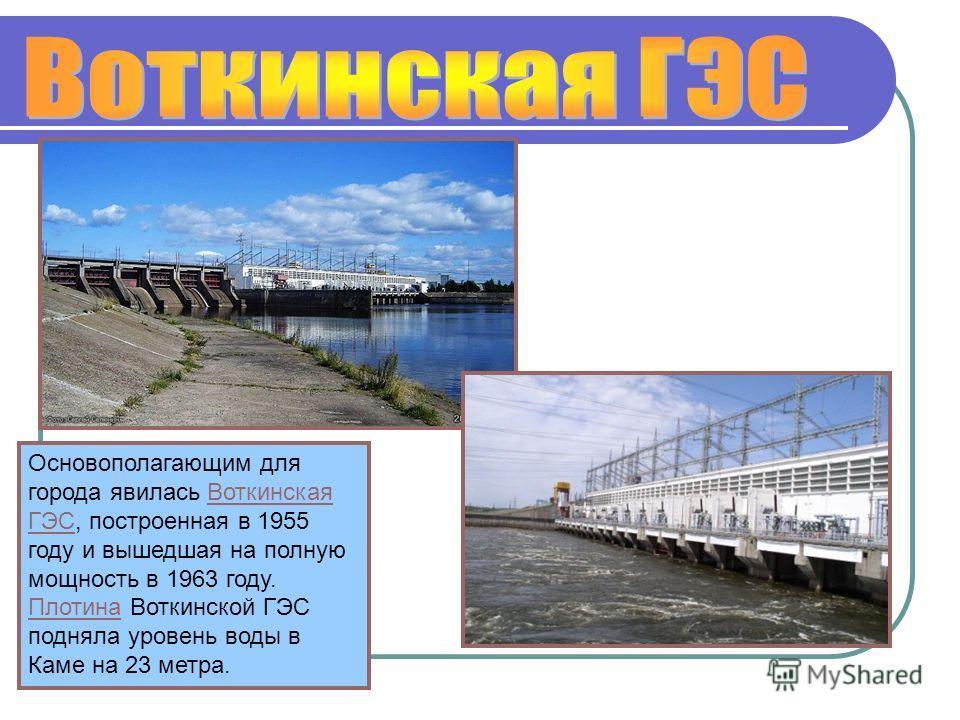 Основополагающим для города явилась Воткинская ГЭС, построенная в 1955 году и вышедшая на полную мощность в 1963 году. Плотина Воткинской ГЭС подняла уровень воды в Каме на 23 метра.Воткинская ГЭС Плотина