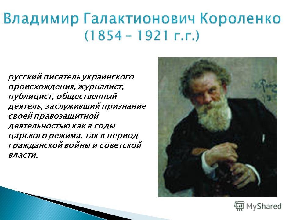 Владимир Галактионович Короленко (1854 – 1921 г.г.) русский писатель украинского происхождения, журналист, публицист, общественный деятель, заслуживший признание своей правозащитной деятельностью как в годы царского режима, так в период гражданской в