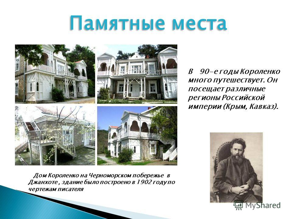 В 90-е годы Короленко много путешествует. Он посещает различные регионы Российской империи (Крым, Кавказ). Дом Короленко на Черноморском побережье в Джанхоте, здание было построено в 1902 году по чертежам писателя Памятные места