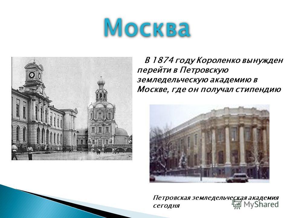 Москва Петровская земледельческая академия сегодня В 1874 году Короленко вынужден перейти в Петровскую земледельческую академию в Москве, где он получал стипендию