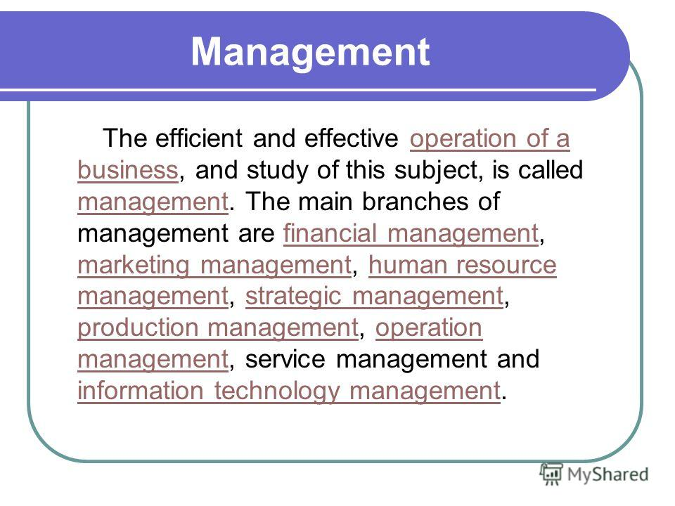 Management The efficient and effective operation of a business, and study of this subject, is called management. The main branches of management are financial management, marketing management, human resource management, strategic management, producti