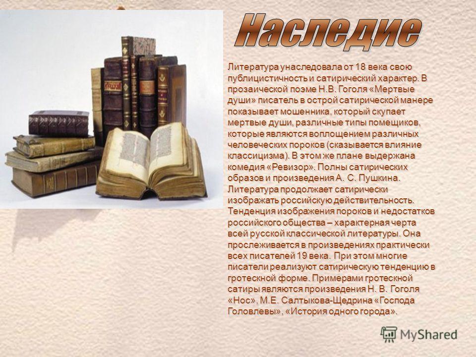 Литература унаследовала от 18 века свою публицистичность и сатирический характер. В прозаической поэме Н.В. Гоголя «Мертвые души» писатель в острой сатирической манере показывает мошенника, который скупает мертвые души, различные типы помещиков, кото