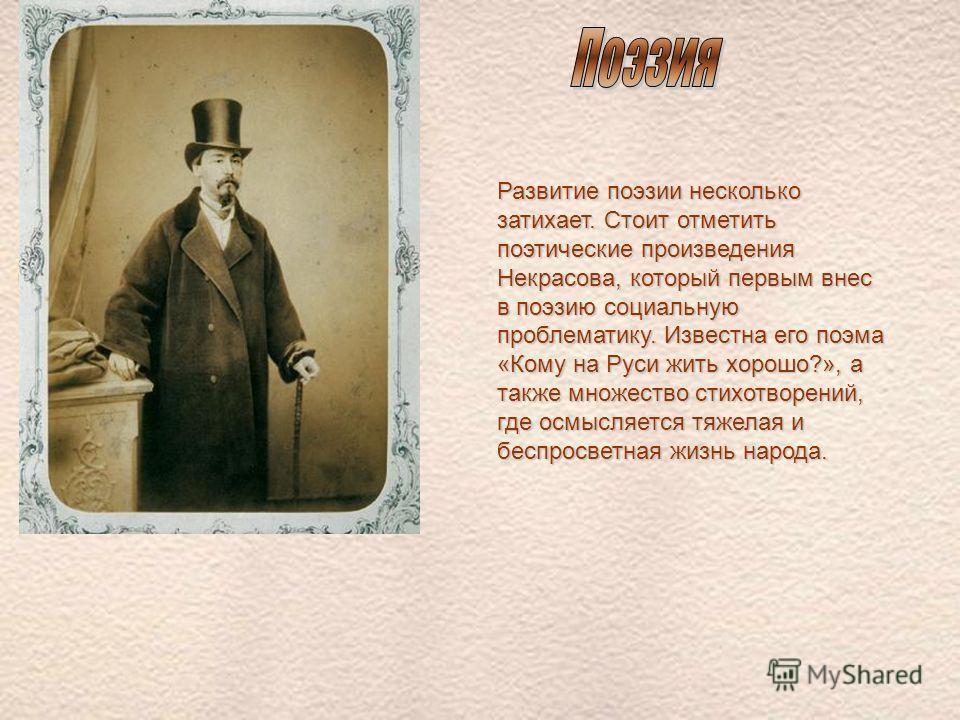 Развитие поэзии несколько затихает. Стоит отметить поэтические произведения Некрасова, который первым внес в поэзию социальную проблематику. Известна его поэма «Кому на Руси жить хорошо?», а также множество стихотворений, где осмысляется тяжелая и бе