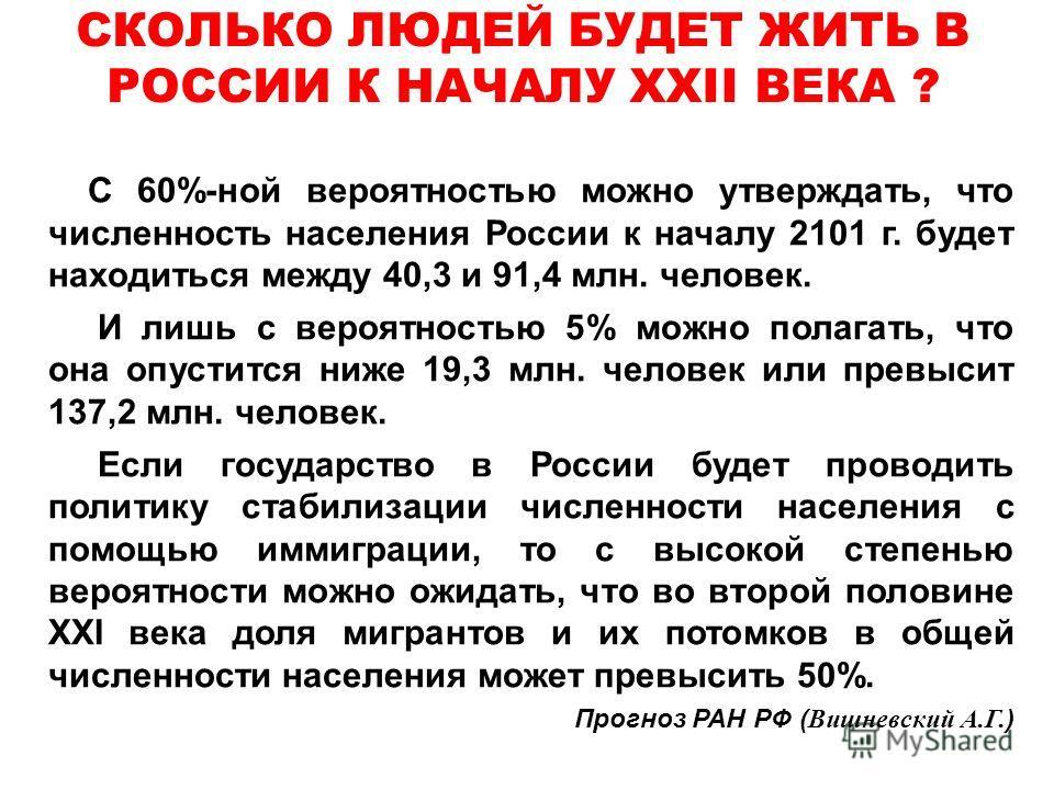 С 60%-ной вероятностью можно утверждать, что численность населения России к началу 2101 г. будет находиться между 40,3 и 91,4 млн. человек. И лишь с вероятностью 5% можно полагать, что она опустится ниже 19,3 млн. человек или превысит 137,2 млн. чело
