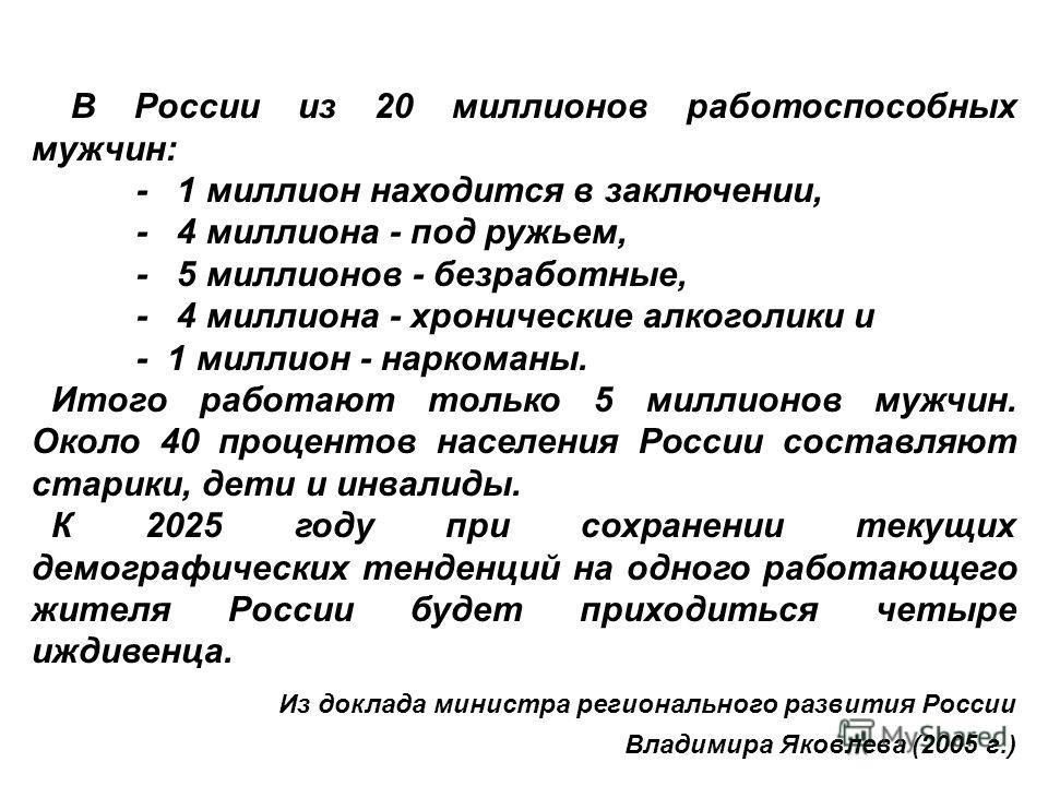 В России из 20 миллионов работоспособных мужчин: - 1 миллион находится в заключении, - 4 миллиона - под ружьем, - 5 миллионов - безработные, - 4 миллиона - хронические алкоголики и - 1 миллион - наркоманы. Итого работают только 5 миллионов мужчин. Ок