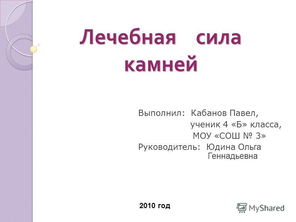 Лечебная сила камней Выполнил: Кабанов Павел, ученик 4 «Б» класса, МОУ «СОШ 3» Руководитель: Юдина О льга Геннадьевна 2010 год