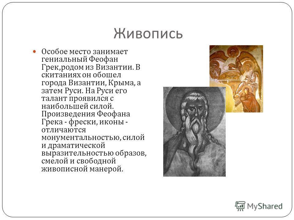 Живопись Особое место занимает гениальный Феофан Грек, родом из Византии. В скитаниях он обошел города Византии, Крыма, а затем Руси. На Руси его талант проявился с наибольшей силой. Произведения Феофана Грека - фрески, иконы - отличаются монументаль