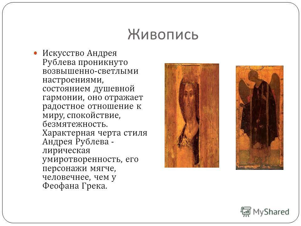 Живопись Искусство Андрея Рублева проникнуто возвышенно - светлыми настроениями, состоянием душевной гармонии, оно отражает радостное отношение к миру, спокойствие, безмятежность. Характерная черта стиля Андрея Рублева - лирическая умиротворенность,