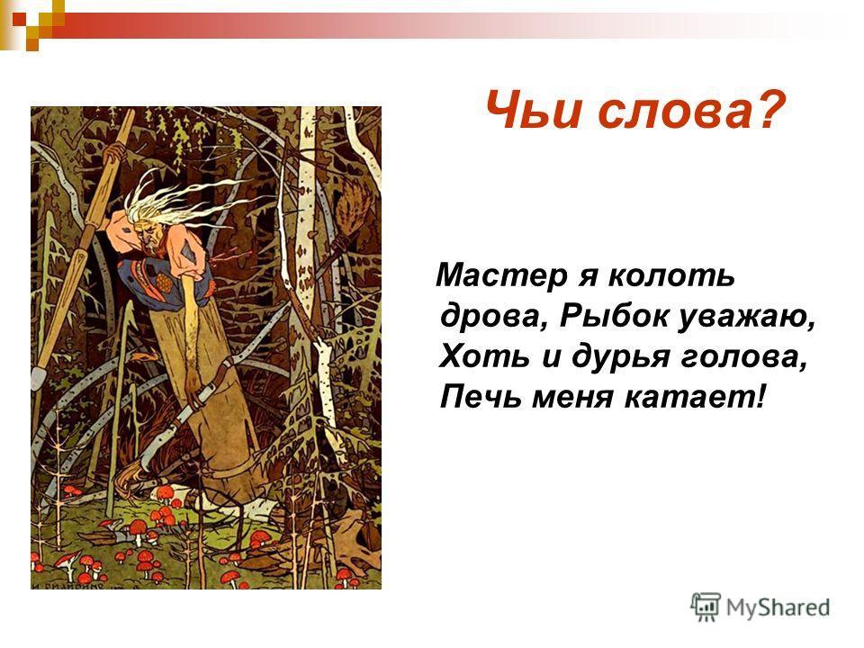 Чьи слова? Мастер я колоть дрова, Рыбок уважаю, Хоть и дурья голова, Печь меня катает!