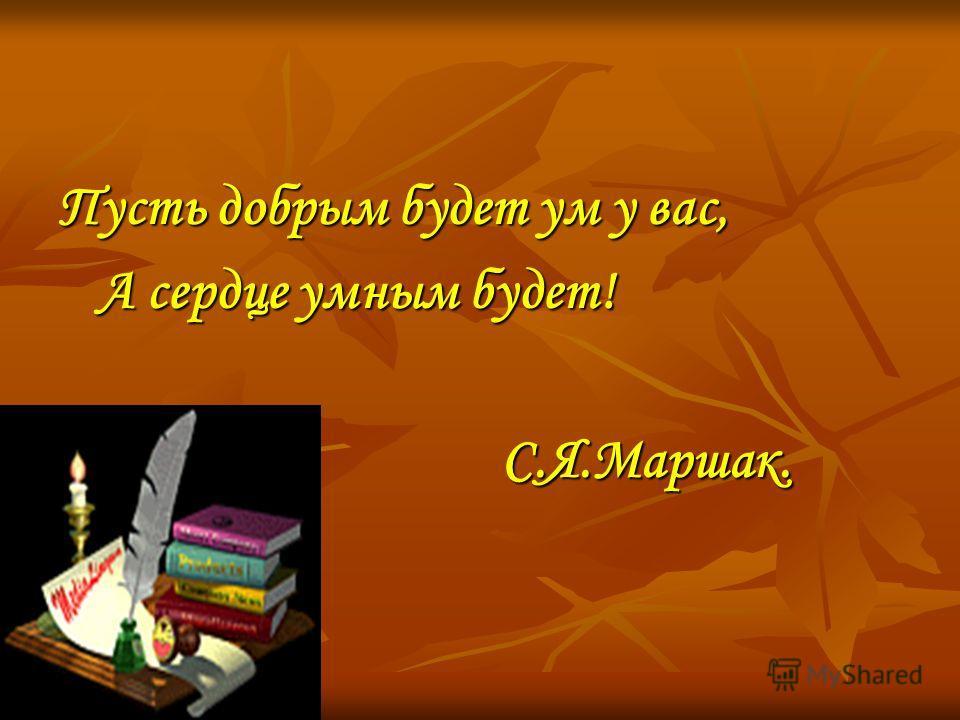 Пусть добрым будет ум у вас, А сердце умным будет! А сердце умным будет! С.Я.Маршак. С.Я.Маршак.