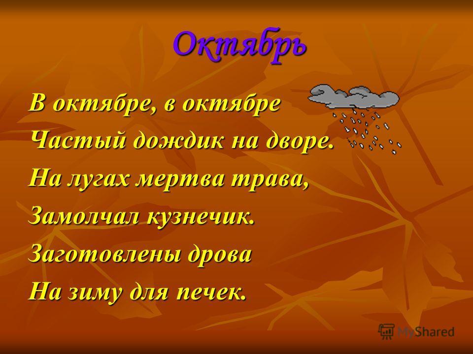 Октябрь В октябре, в октябре Частый дождик на дворе. На лугах мертва трава, Замолчал кузнечик. Заготовлены дрова На зиму для печек.