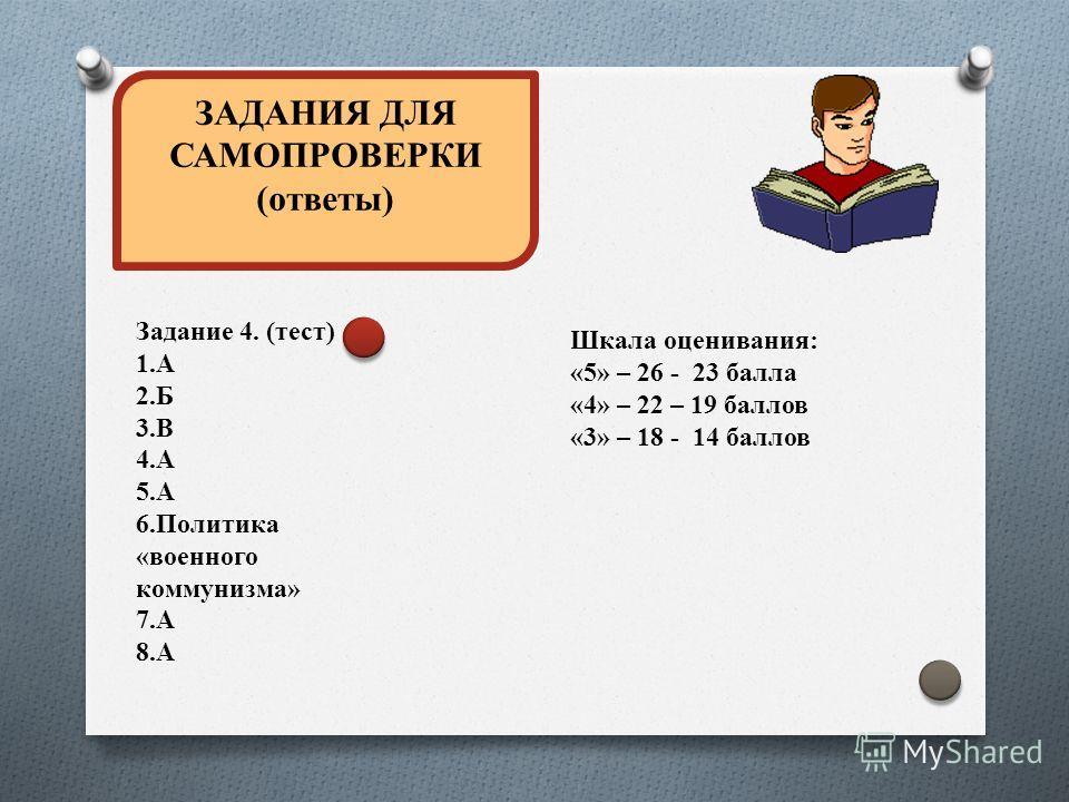 ЗАДАНИЯ ДЛЯ САМОПРОВЕРКИ (ответы) Задание 4. (тест) 1.А 2.Б 3.В 4.А 5.А 6.Политика «военного коммунизма» 7.А 8.А Шкала оценивания: «5» – 26 - 23 балла «4» – 22 – 19 баллов «3» – 18 - 14 баллов