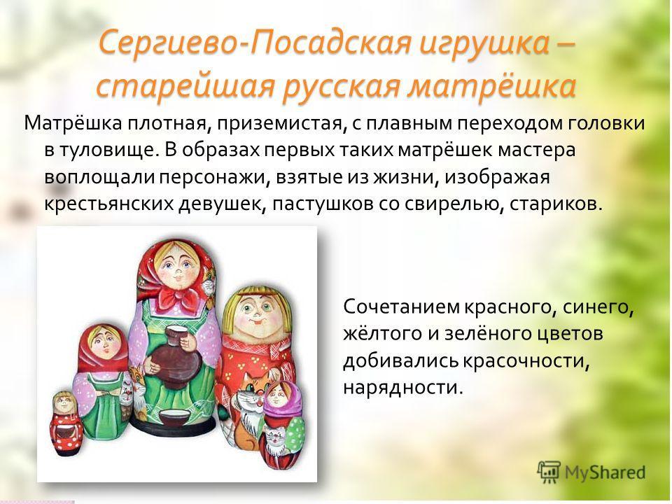Сергиево - Посадская игрушка – старейшая русская матрёшка Матрёшка плотная, приземистая, с плавным переходом головки в туловище. В образах первых таких матрёшек мастера воплощали персонажи, взятые из жизни, изображая крестьянских девушек, пастушков с