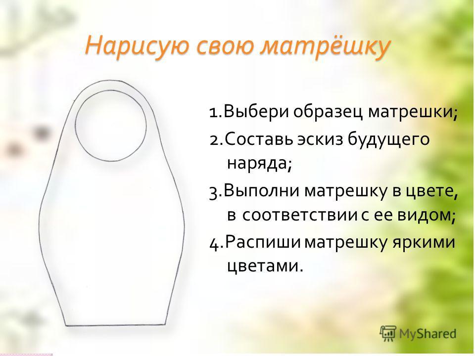 Нарисую свою матрёшку 1. Выбери образец матрешки ; 2. Составь эскиз будущего наряда ; 3. Выполни матрешку в цвете, в соответствии с ее видом ; 4. Распиши матрешку яркими цветами.