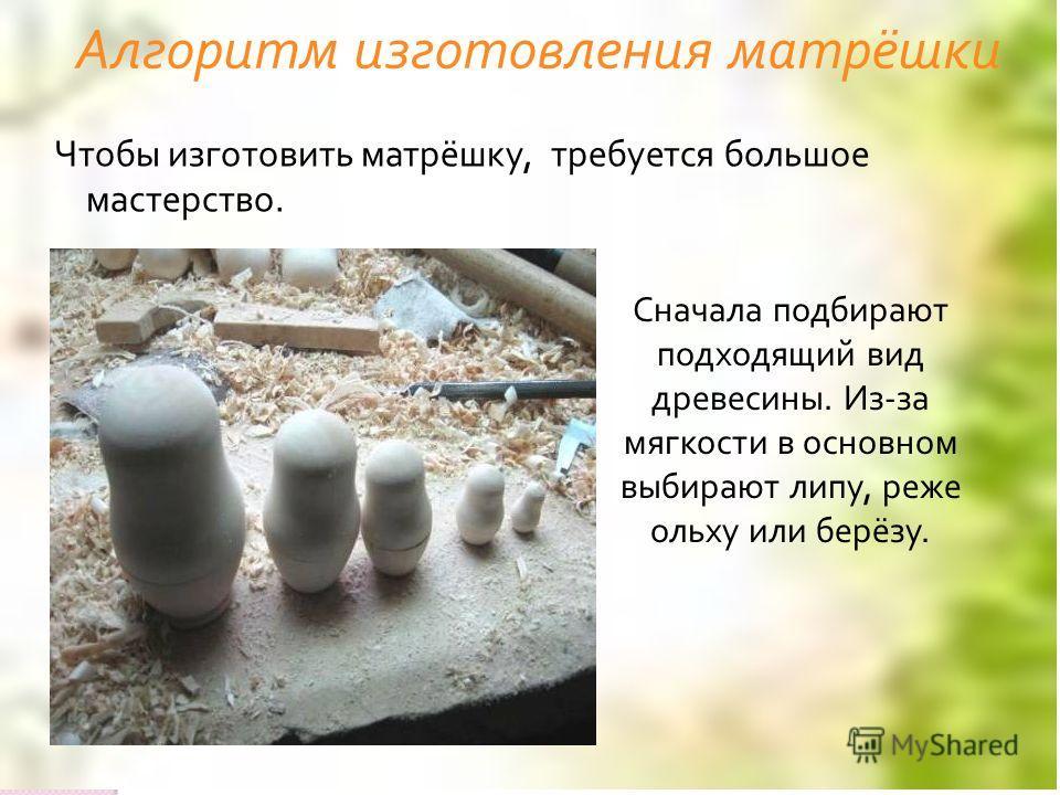 Алгоритм изготовления матрёшки Чтобы изготовить матрёшку, требуется большое мастерство. Сначала подбирают подходящий вид древесины. Из-за мягкости в основном выбирают липу, реже ольху или берёзу.