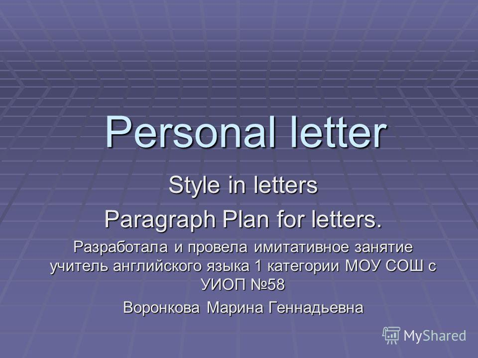 Personal letter Style in letters Paragraph Plan for letters. Разработала и провела имитативное занятие учитель английского языка 1 категории МОУ СОШ с УИОП 58 Воронкова Марина Геннадьевна
