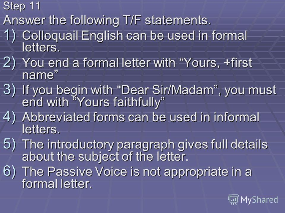 Step 11 Answer the following T/F statements. 1) Colloquail English can be used in formal letters. 2) You end a formal letter with Yours, +first name 3) If you begin with Dear Sir/Madam, you must end with Yours faithfully 4) Abbreviated forms can be u