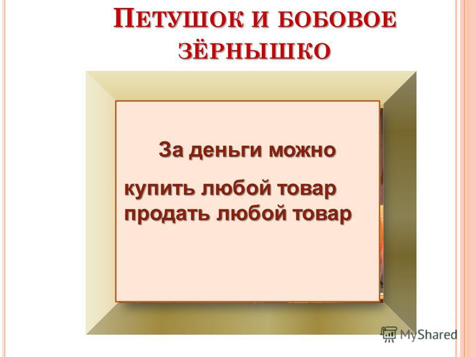 П ЕТУШОК И БОБОВОЕ ЗЁРНЫШКО За деньги можно купить любой товар продать любой товар