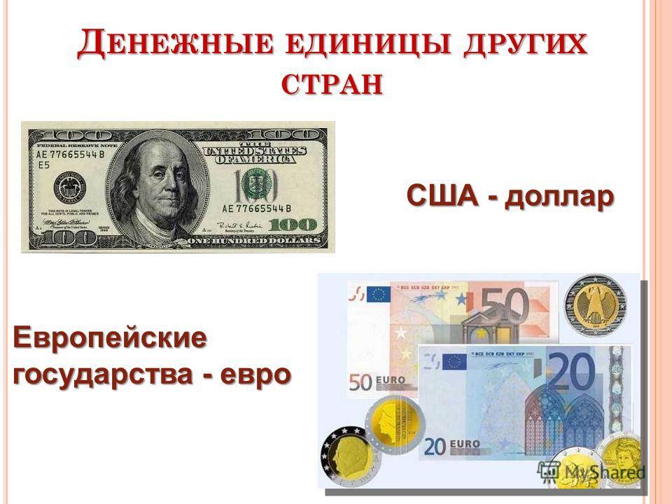 Д ЕНЕЖНЫЕ ЕДИНИЦЫ ДРУГИХ СТРАН США - доллар Европейские государства - евро
