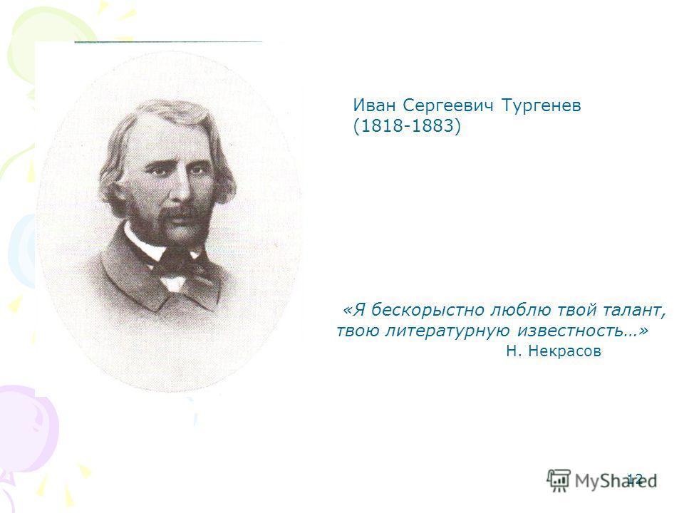 12 Иван Сергеевич Тургенев (1818-1883) «Я бескорыстно люблю твой талант, твою литературную известность…» Н. Некрасов