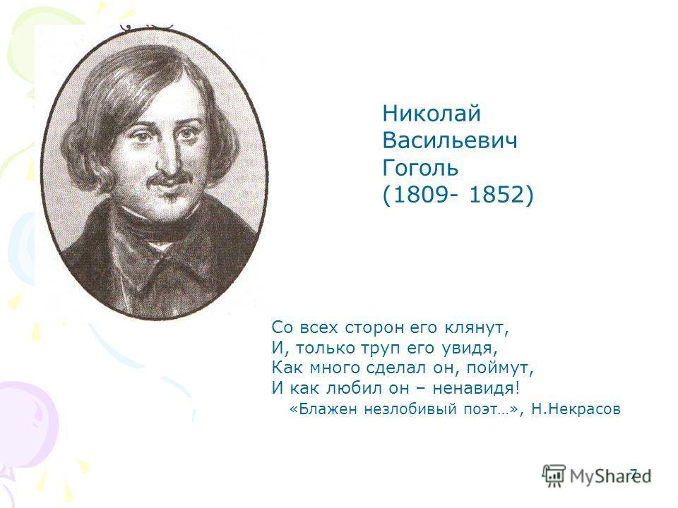 7 Николай Васильевич Гоголь (1809- 1852) Со всех сторон его клянут, И, только труп его увидя, Как много сделал он, поймут, И как любил он – ненавидя! «Блажен незлобивый поэт…», Н.Некрасов