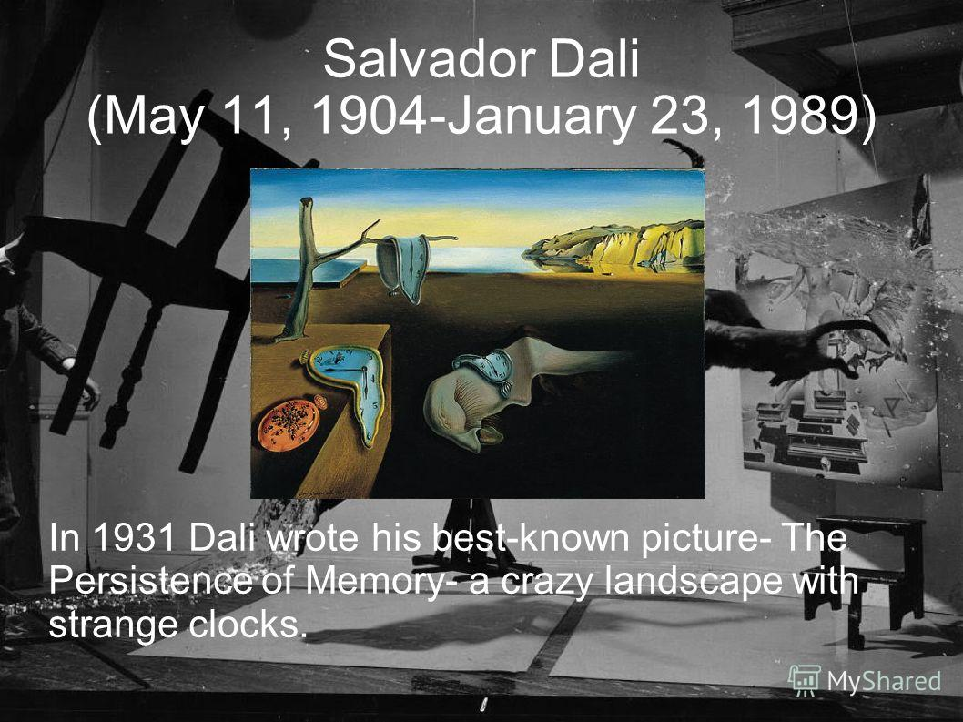 Salvador Dali (May 11, 1904-January 23, 1989) In 1931 Dali wrote his best-known picture- The Persistence of Memory- a crazy landscape with strange clocks.