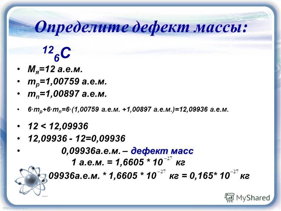 Определите дефект массы : 12 6 C М я =12 а.е.м. m p =1,00759 а.е.м. m n =1,00897 а.е.м. 6·m p +6·m n =6·(1,00759 а.е.м. +1,00897 а.е.м.)=12,09936 а.е.м. 12 < 12,09936 12,09936 - 12=0,09936 дефект масс 0,09936а.е.м. – дефект масс 1 а.е.м. = 1,6605 * 1