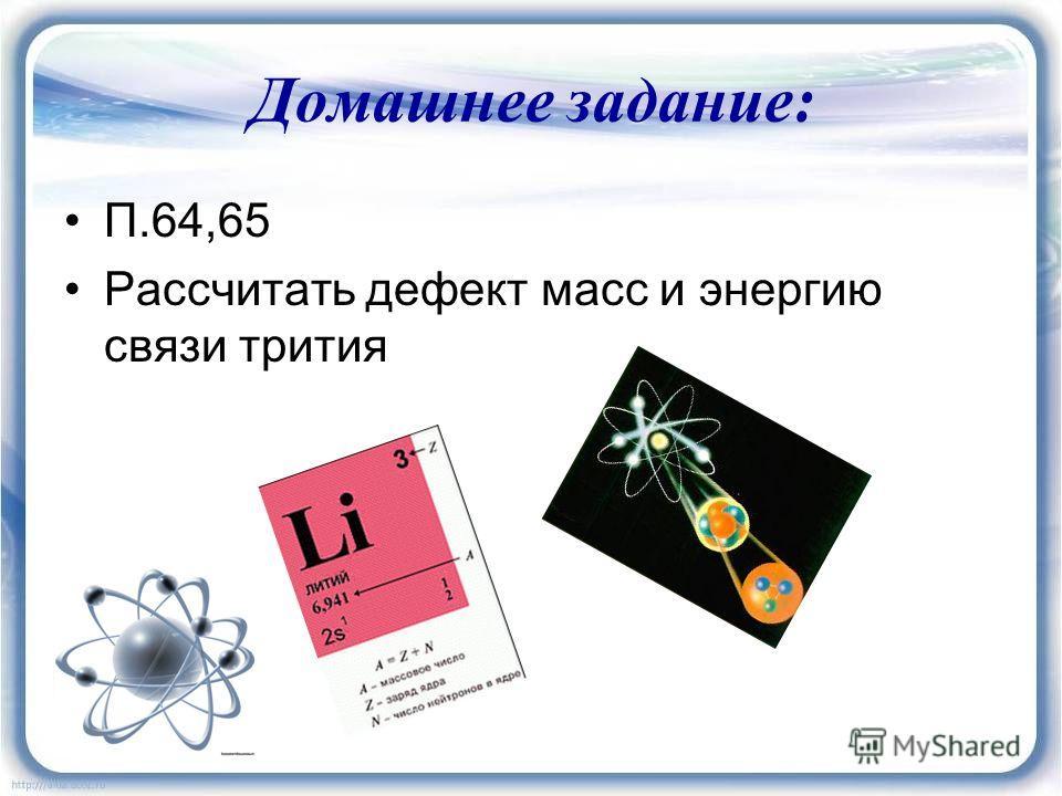 Домашнее задание : П.64,65 Рассчитать дефект масс и энергию связи трития