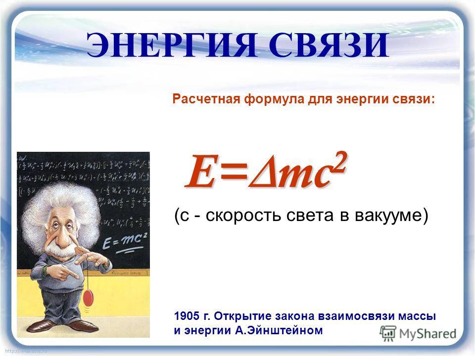 ЭНЕРГИЯ СВЯЗИ Расчетная формула для энергии связи: E= mc 2 (с - скорость света в вакууме) 1905 г. Открытие закона взаимосвязи массы и энергии А.Эйнштейном