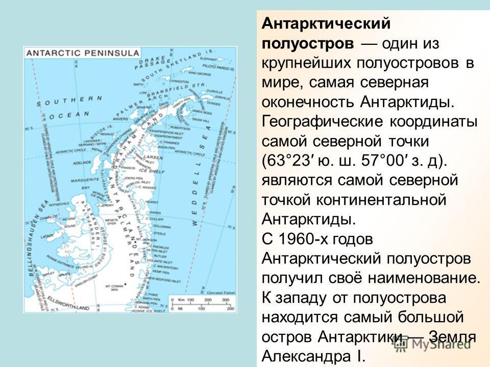 Антарктический полуостров один из крупнейших полуостровов в мире, самая северная оконечность Антарктиды. Географические координаты самой северной точки (63°23 ю. ш. 57°00 з. д). являются самой северной точкой континентальной Антарктиды. С 1960-х годо