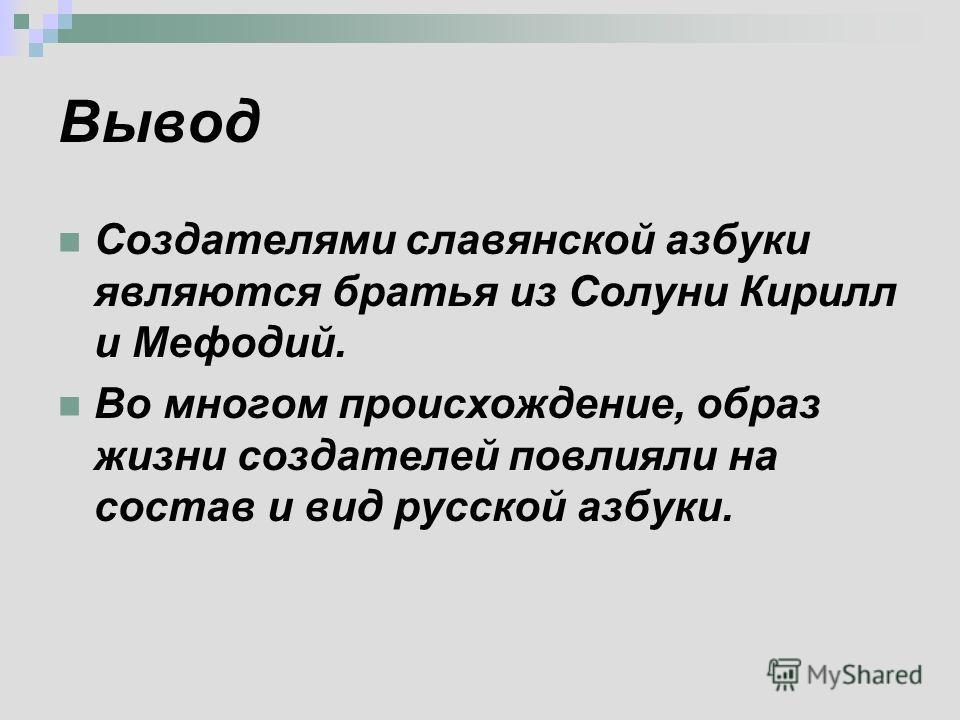 Вывод Создателями славянской азбуки являются братья из Солуни Кирилл и Мефодий. Во многом происхождение, образ жизни создателей повлияли на состав и вид русской азбуки.