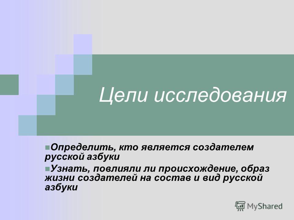 Цели исследования Определить, кто является создателем русской азбуки Узнать, повлияли ли происхождение, образ жизни создателей на состав и вид русской азбуки