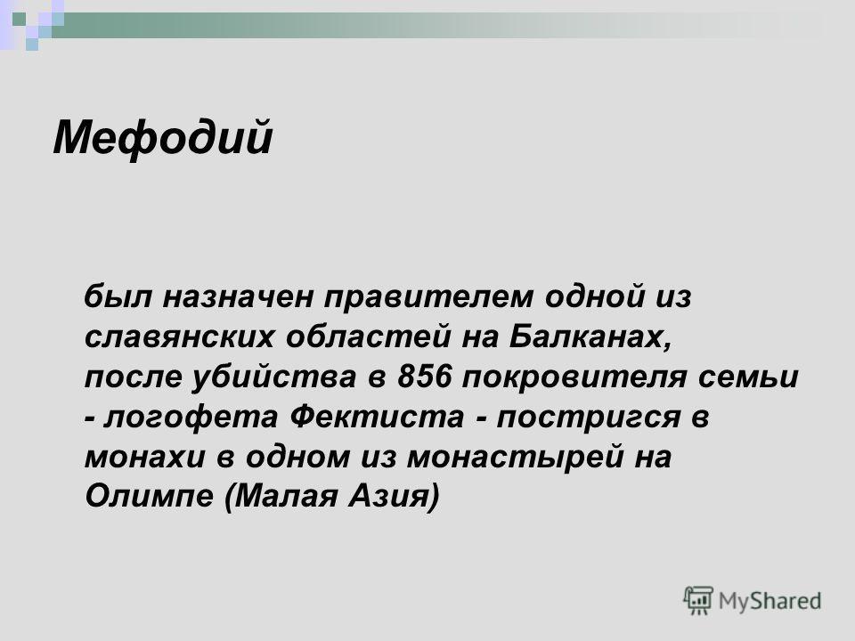 Мефодий был назначен правителем одной из славянских областей на Балканах, после убийства в 856 покровителя семьи - логофета Фектиста - постригся в монахи в одном из монастырей на Олимпе (Малая Азия)