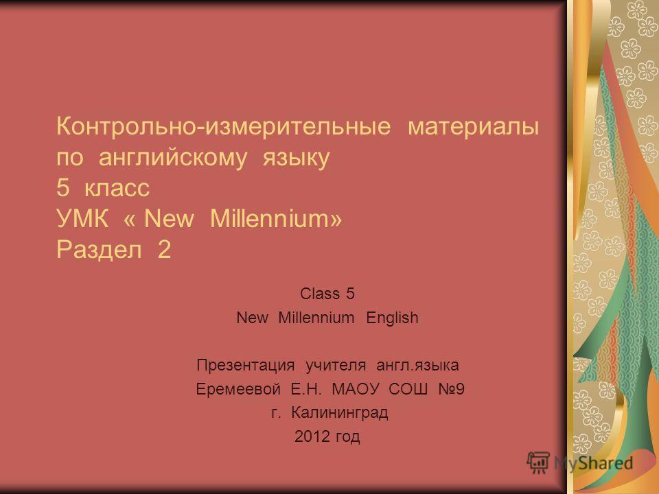 Class 5 New Millennium English Презентация учителя англ.языка Еремеевой Е.Н. МАОУ СОШ 9 г. Калининград 2012 год Контрольно-измерительные материалы по английскому языку 5 класс УМК « New Millennium» Раздел 2
