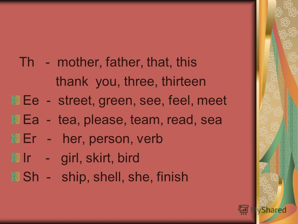 Th - mother, father, that, this thank you, three, thirteen Ee - street, green, see, feel, meet Ea - tea, please, team, read, sea Er - her, person, verb Ir - girl, skirt, bird Sh - ship, shell, she, finish