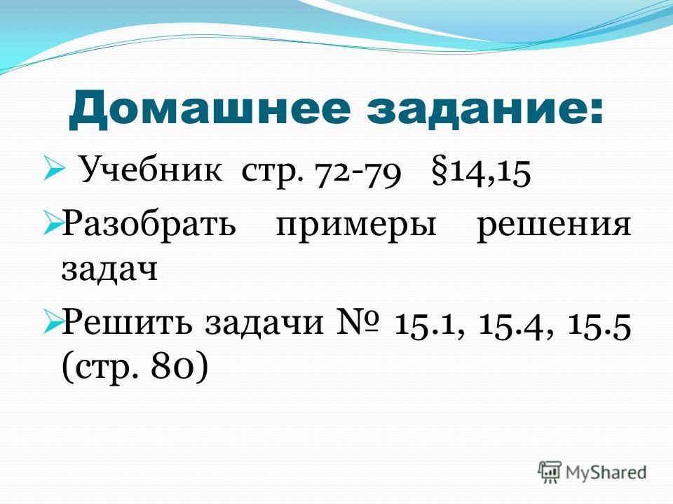 Домашнее задание: Учебник стр. 72-79 §14,15 Разобрать примеры решения задач Решить задачи 15.1, 15.4, 15.5 (стр. 80)