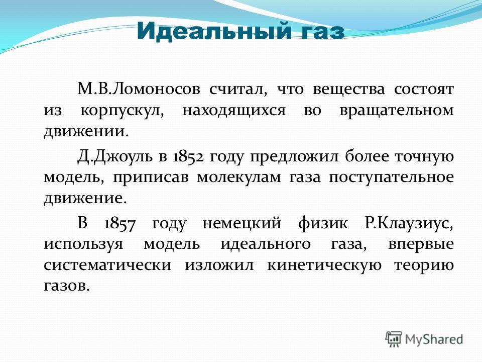 Идеальный газ М.В.Ломоносов считал, что вещества состоят из корпускул, находящихся во вращательном движении. Д.Джоуль в 1852 году предложил более точную модель, приписав молекулам газа поступательное движение. В 1857 году немецкий физик Р.Клаузиус, и
