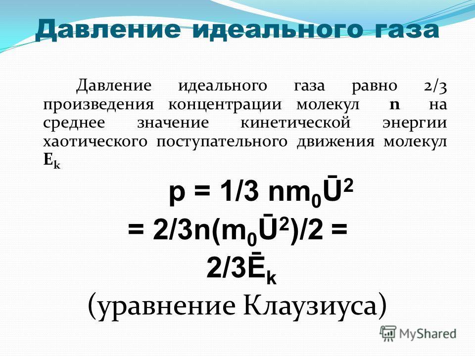 Давление идеального газа Давление идеального газа равно 2/3 произведения концентрации молекул n на среднее значение кинетической энергии хаотического поступательного движения молекул E k p = 1/3 nm 0 Ū 2 = 2/3n(m 0 Ū 2 )/2 = 2/3Ē k (уравнение Клаузиу