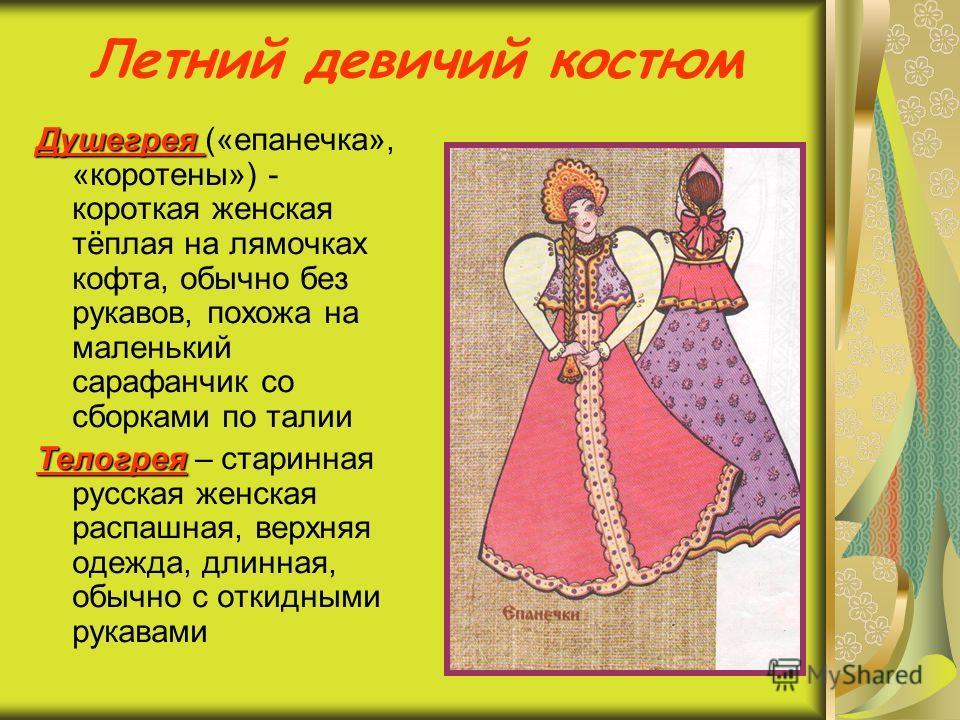 Летний девичий костюм Душегрея Душегрея («епанечка», «коротены») - короткая женская тёплая на лямочках кофта, обычно без рукавов, похожа на маленький сарафанчик со сборками по талии Телогрея Телогрея – старинная русская женская распашная, верхняя оде