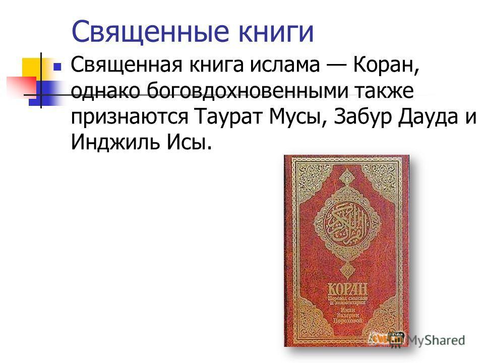 Священные книги Священная книга ислама Коран, однако боговдохновенными также признаются Таурат Мусы, Забур Дауда и Инджиль Исы.