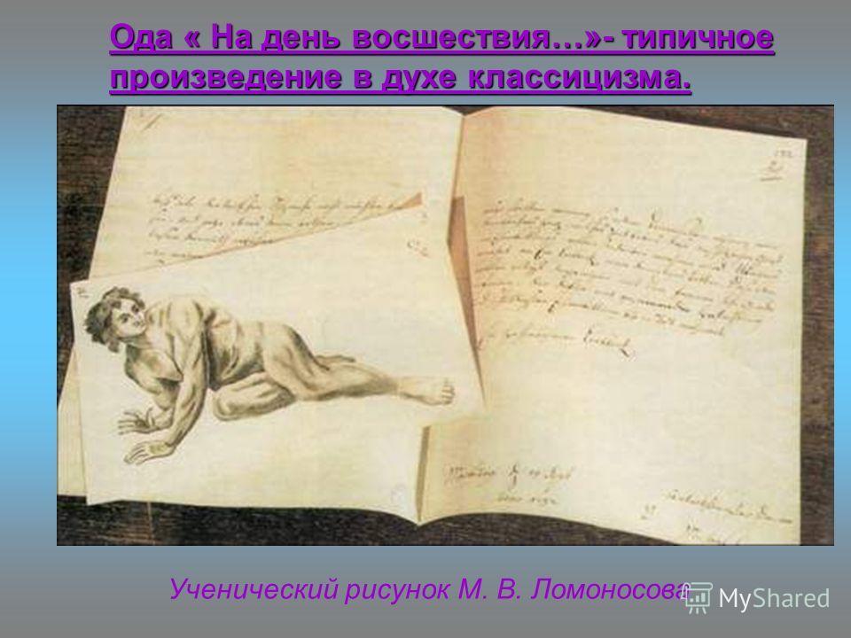 Ученический рисунок М. В. Ломоносова Ода « На день восшествия…»- типичное произведение в духе классицизма.