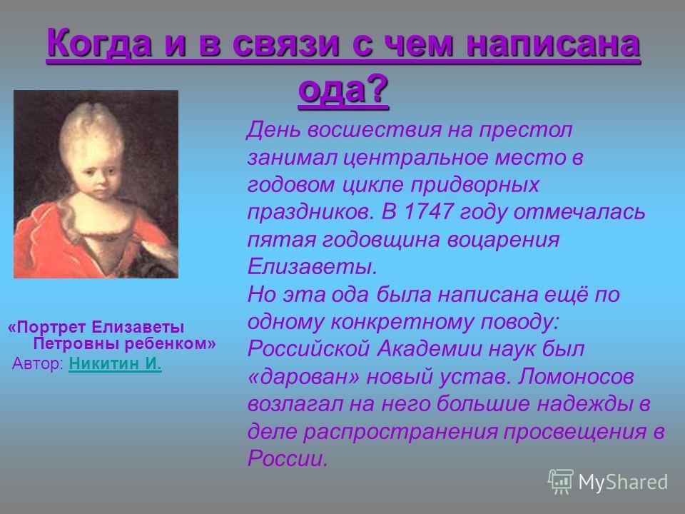 Когда и в связи с чем написана ода? «Портрет Елизаветы Петровны ребенком» Автор: Никитин И.Никитин И. День восшествия на престол занимал центральное место в годовом цикле придворных праздников. В 1747 году отмечалась пятая годовщина воцарения Елизаве