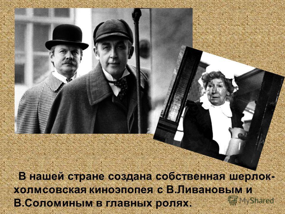 В нашей стране создана собственная шерлок- холмсовская киноэпопея с В.Ливановым и В.Соломиным в главных ролях.