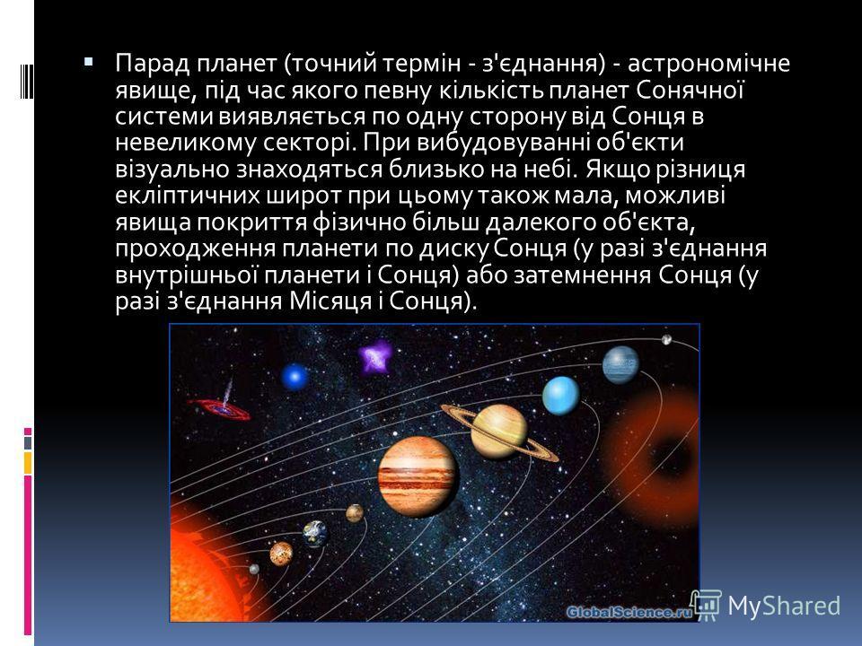Парад планет (точний термін - з'єднання) - астрономічне явище, під час якого певну кількість планет Сонячної системи виявляється по одну сторону від Сонця в невеликому секторі. При вибудовуванні об'єкти візуально знаходяться близько на небі. Якщо різ