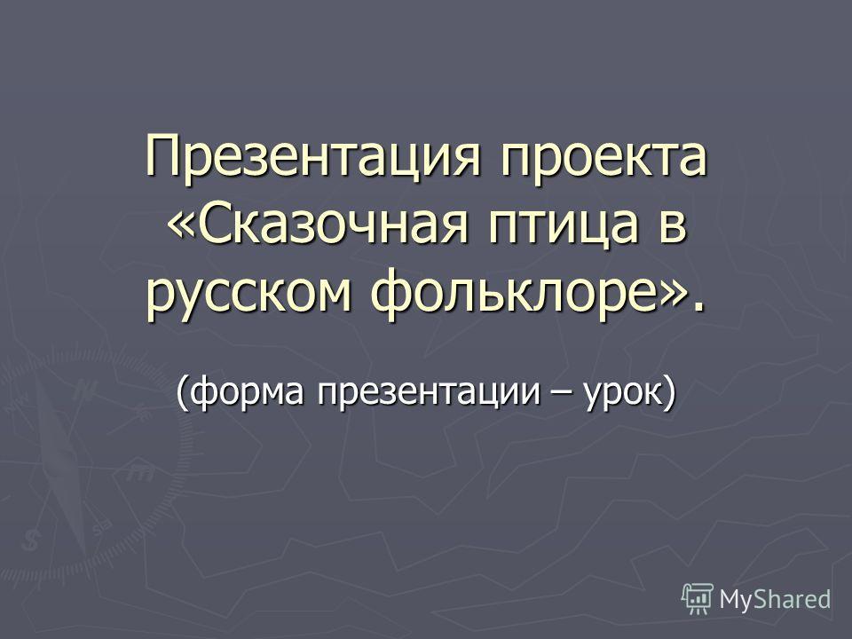 Презентация проекта «Сказочная птица в русском фольклоре». (форма презентации – урок)