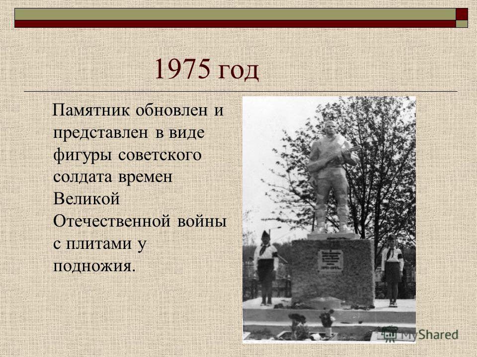 1975 год Памятник обновлен и представлен в виде фигуры советского солдата времен Великой Отечественной войны с плитами у подножия.