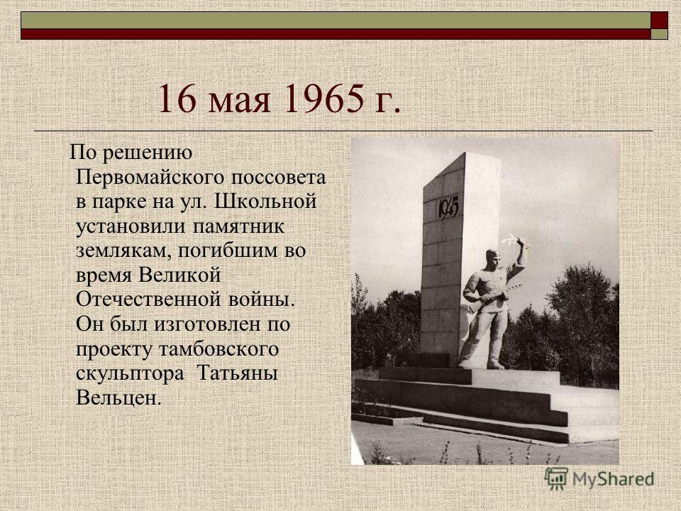 16 мая 1965 г. По решению Первомайского поссовета в парке на ул. Школьной установили памятник землякам, погибшим во время Великой Отечественной войны. Он был изготовлен по проекту тамбовского скульптора Татьяны Вельцен.